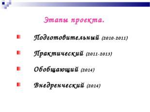 Этапы проекта. Подготовительный (2010-2011) Практический (2011-2013) Обобщающ