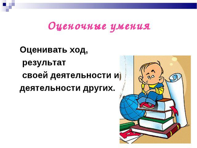 Оценочные умения Оценивать ход, результат своей деятельности и деятельности д...