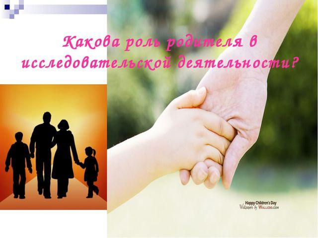 Какова роль родителя в исследовательской деятельности?