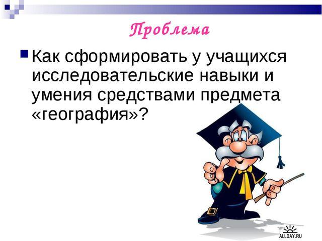 Проблема Как сформировать у учащихся исследовательские навыки и умения средст...
