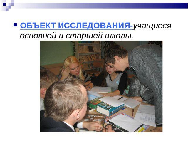 ОБЪЕКТ ИССЛЕДОВАНИЯ-учащиеся основной и старшей школы.