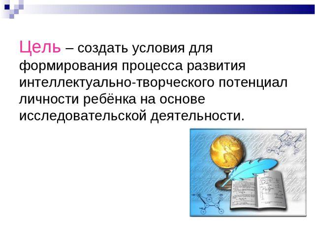 Цель – создать условия для формирования процесса развития интеллектуально-тво...