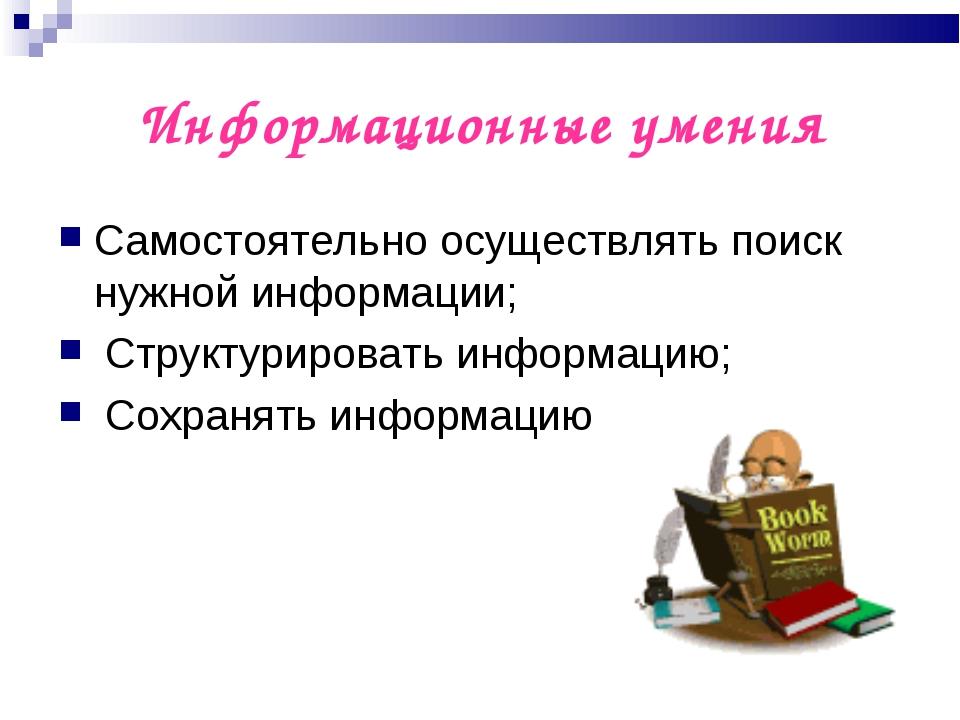 Информационные умения Самостоятельно осуществлять поиск нужной информации; Ст...