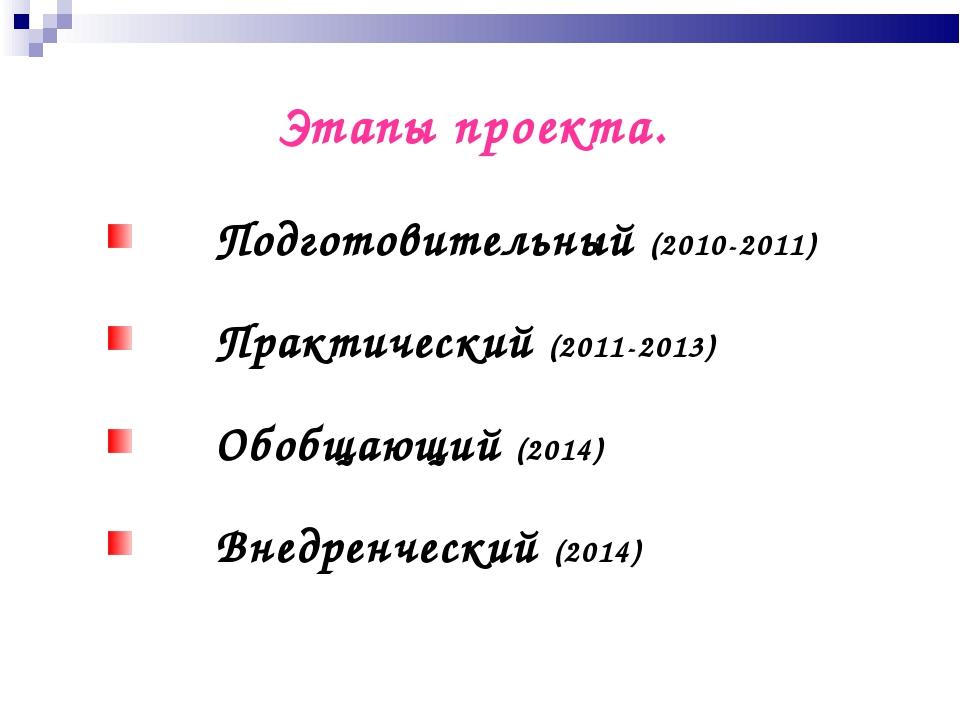 Этапы проекта. Подготовительный (2010-2011) Практический (2011-2013) Обобщающ...
