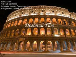 Древний Рим Выполнила: Ученица 11класса Андреева Илона. Рувоводитель-Абибулла