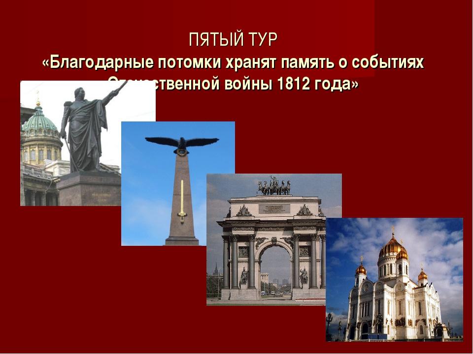 ПЯТЫЙ ТУР «Благодарные потомки хранят память о событиях Отечественной войны 1...