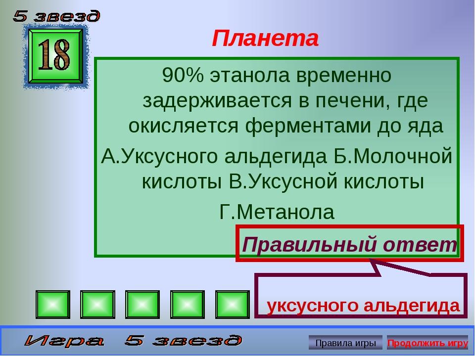 Планета 90% этанола временно задерживается в печени, где окисляется ферментам...