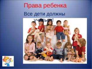 Права ребенка Все дети должны учиться!
