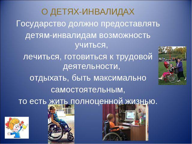О ДЕТЯХ-ИНВАЛИДАХ Государство должно предоставлять детям-инвалидам возможност...