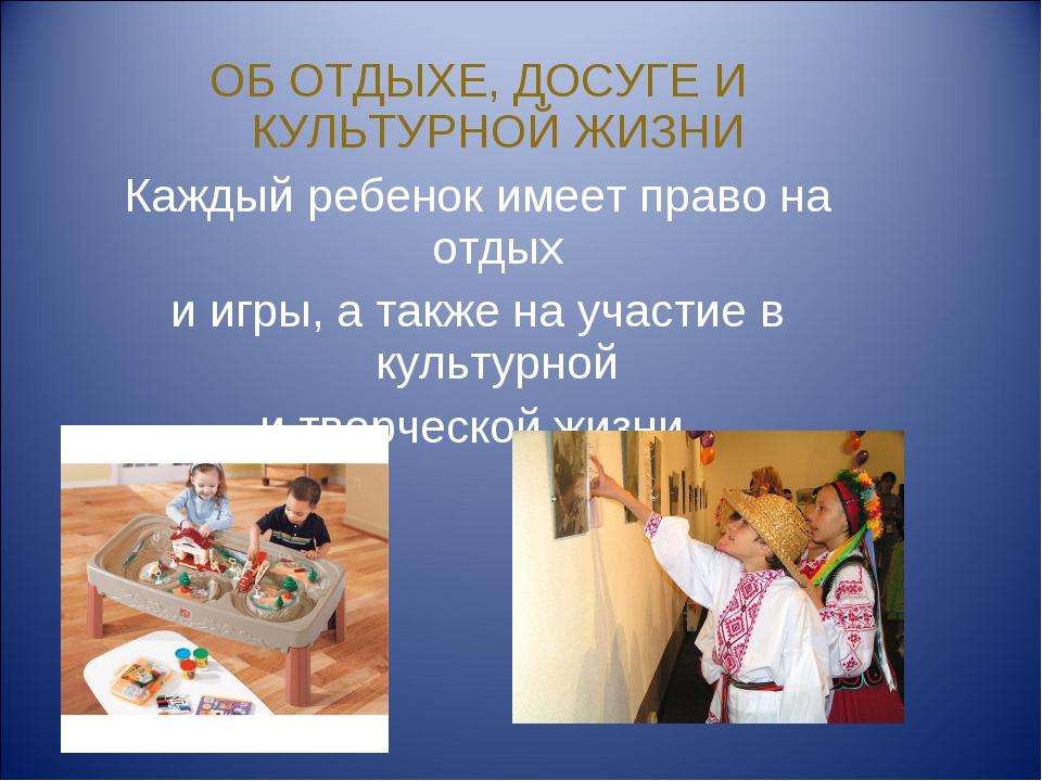 ОБ ОТДЫХЕ, ДОСУГЕ И КУЛЬТУРНОЙ ЖИЗНИ Каждый ребенок имеет право на отдых и иг...