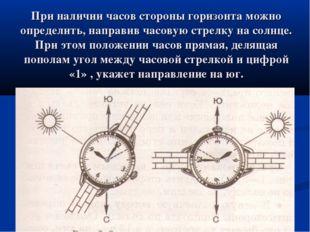 При наличии часов стороны горизонта можно определить, направив часовую стрелк