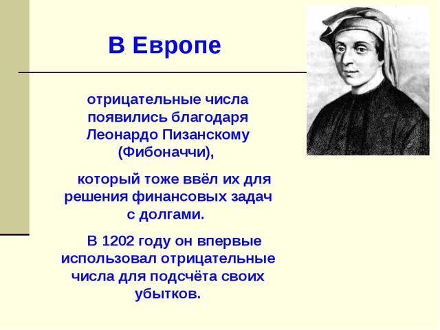 В Европе отрицательные числа появились благодаря Леонардо Пизанскому (Фибонач...