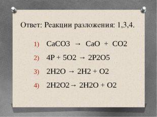 Ответ: Реакции разложения: 1,3,4. CaCO3 → CaO + CO2 4P + 5O2 → 2P2O5 2H2O → 2