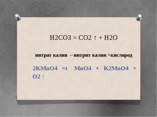 H2CO3 = CO2 ↑ + H2O нитрат калия →нитрит калия +кислород 2KMnO4 =t MnO4 + K2M