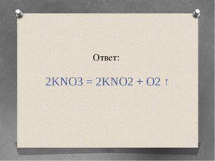 Ответ: 2KNO3 = 2KNO2 + O2 ↑