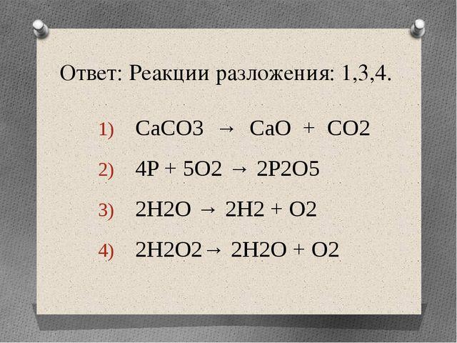 Ответ: Реакции разложения: 1,3,4. CaCO3 → CaO + CO2 4P + 5O2 → 2P2O5 2H2O → 2...
