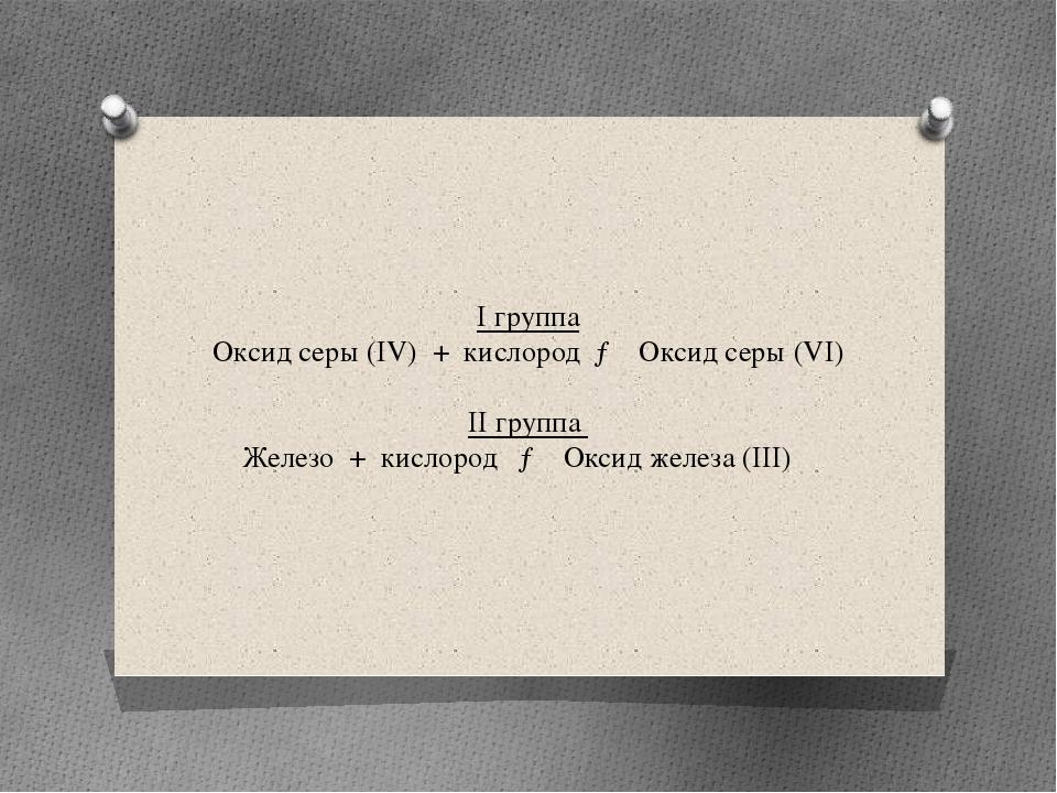 I группа Оксид серы (IV) + кислород → Оксид серы (VI) II группа Железо + кисл...