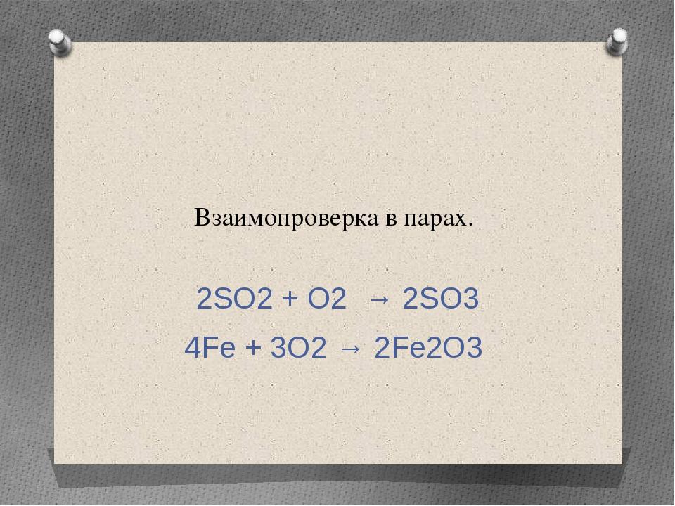 Взаимопроверка в парах. 2SO2 + O2 → 2SO3 4Fe + 3O2 → 2Fe2O3