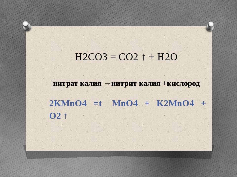 H2CO3 = CO2 ↑ + H2O нитрат калия →нитрит калия +кислород 2KMnO4 =t MnO4 + K2M...