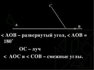 С о < АОВ – развернутый угол, < АОВ = 180˚ ОС – луч < АОС и < СОВ – смежные