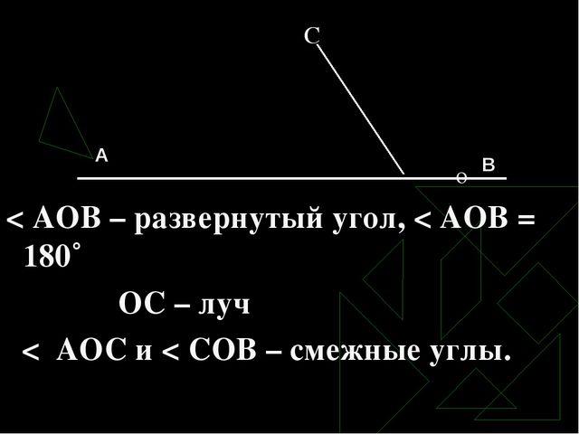 С о < АОВ – развернутый угол, < АОВ = 180˚ ОС – луч < АОС и < СОВ – смежные...