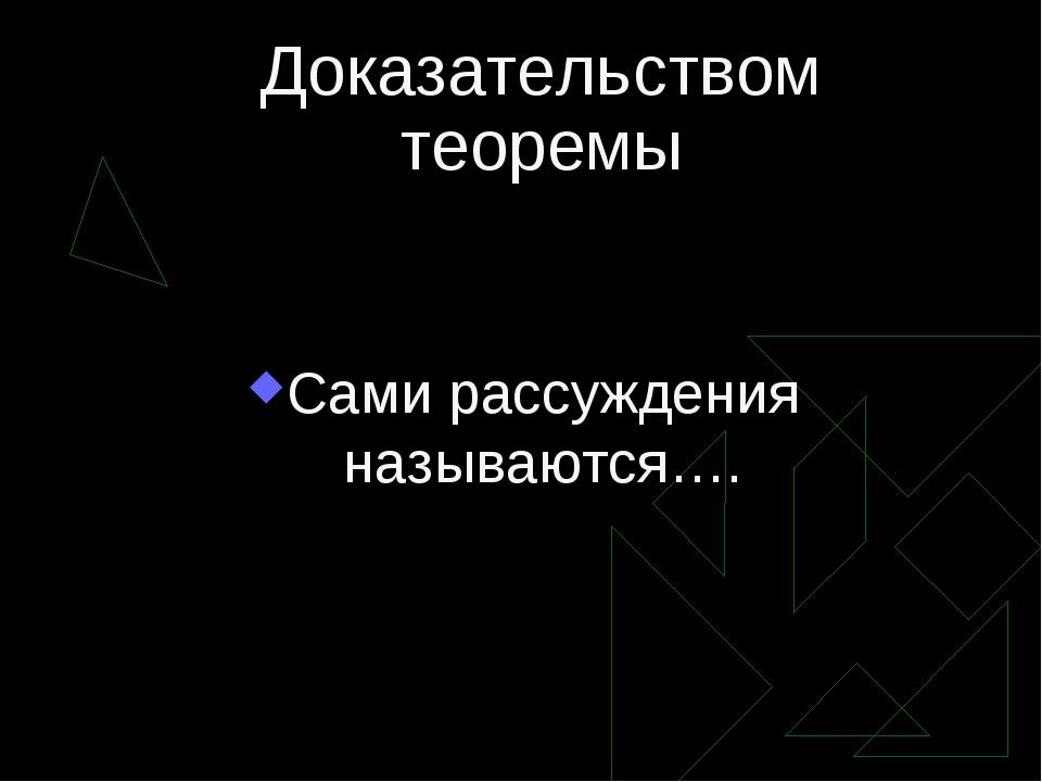 Доказательством теоремы Сами рассуждения называются….
