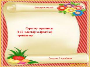 Елек орта мектебі Психолог:Г.Уралбаева Суреттеу терапиясы 8-11 -кластарға ар