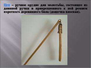 Цеп – ручное орудие для молотьбы, состоящее из длинной ручки и прикрепленного