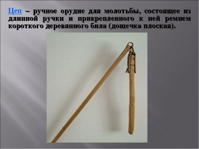 Цеп – ручное орудие для молотьбы, состоящее из длинной ручки и прикрепленного...
