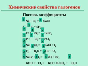 Химические свойства галогенов Поставь коэффициенты Na + Cl2 = NaCl S + F2 = S