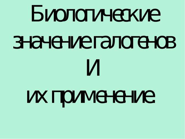 Биологические значение галогенов И их применение. Сафиканов А.Ф.
