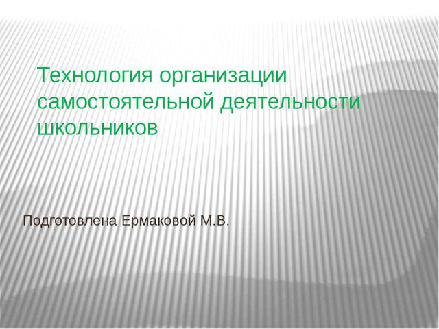 Технология организации самостоятельной деятельности школьников Подготовлена Е...