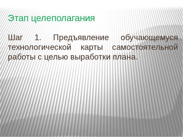 Этап целеполагания Шаг 1. Предъявление обучающемуся технологической карты сам...