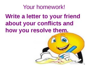 Your homework! Write a letter to your friend about your conflicts and how you