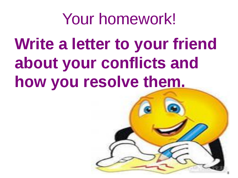 Your homework! Write a letter to your friend about your conflicts and how you...