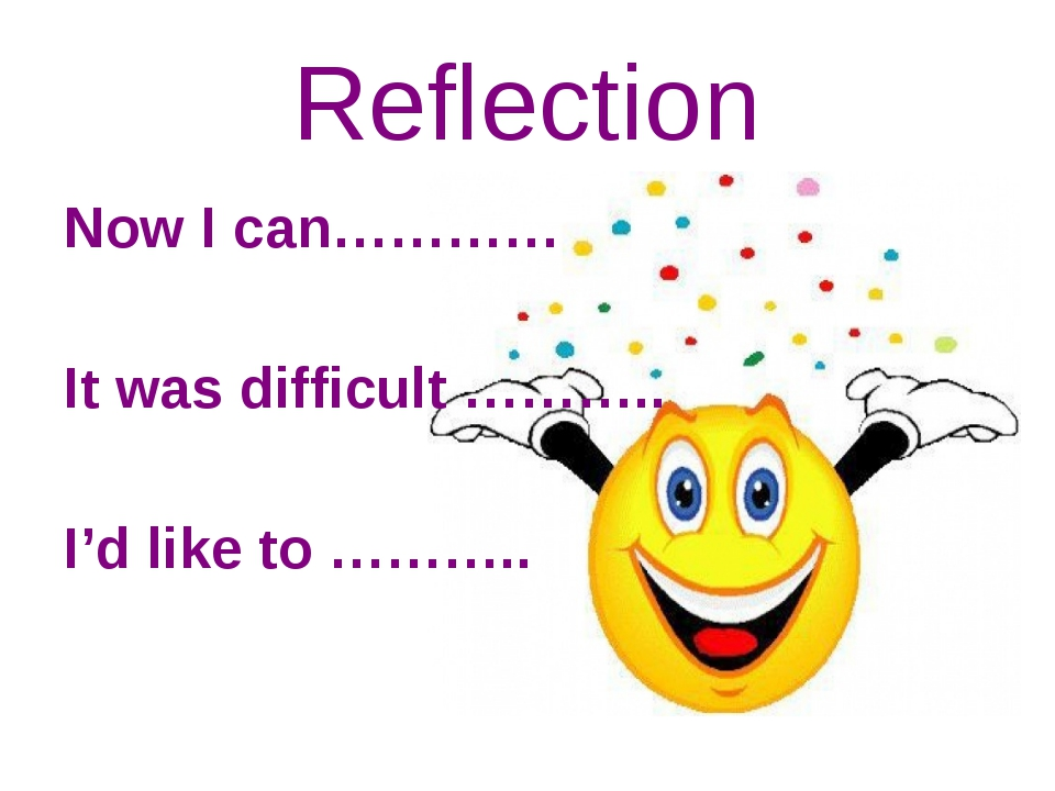 Reflection Now I can………… It was difficult ……….. I'd like to ………..