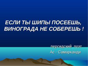 ЕСЛИ ТЫ ШИПЫ ПОСЕЕШЬ, ВИНОГРАДА НЕ СОБЕРЕШЬ ! персидский поэт Ас - Самарканди