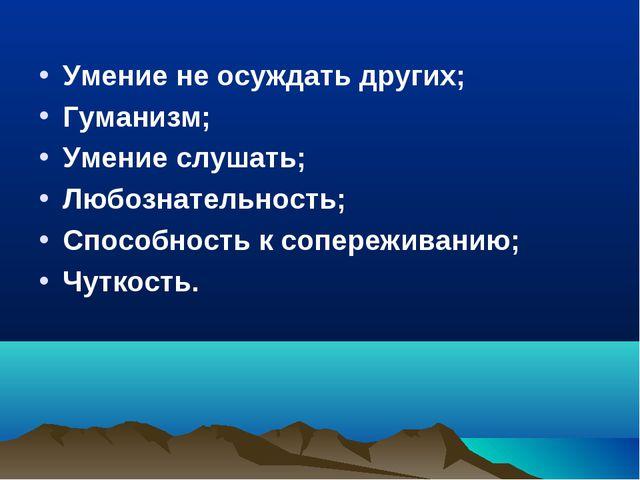 Умение не осуждать других; Гуманизм; Умение слушать; Любознательность; Способ...