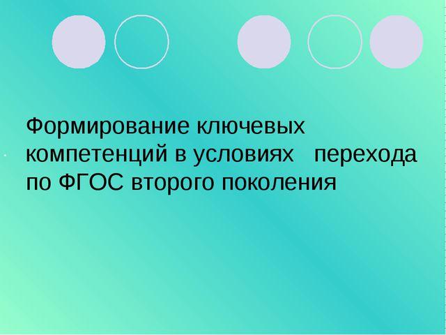 . Формирование ключевых компетенций в условиях перехода по ФГОС второго покол...