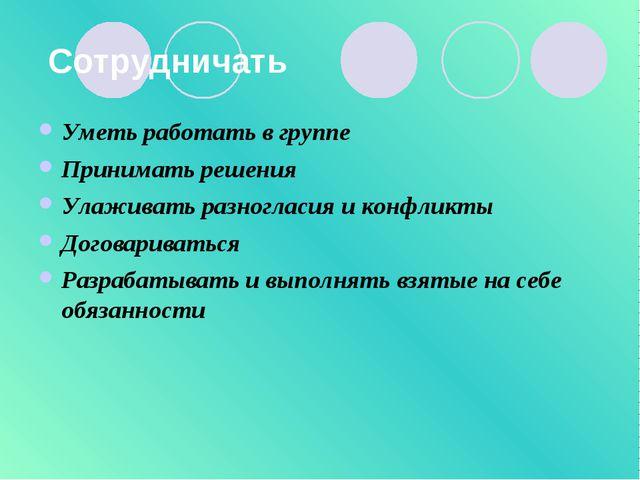 Сотрудничать Уметь работать в группе Принимать решения Улаживать разногласия...