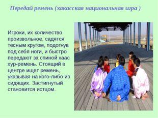 Передай ремень (хакасская национальная игра ) Игроки, их количество произвол