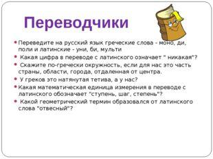 Переводчики Переведите на русский язык греческие слова - моно, ди, поли и лат