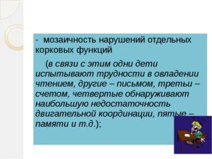 - мозаичность нарушений отдельных корковых функций (в связи с этим одни дети