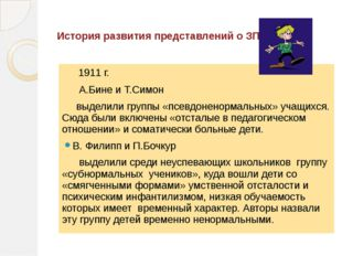 История развития представлений о ЗПР. 1911 г. А.Бине и Т.Симон выделили груп