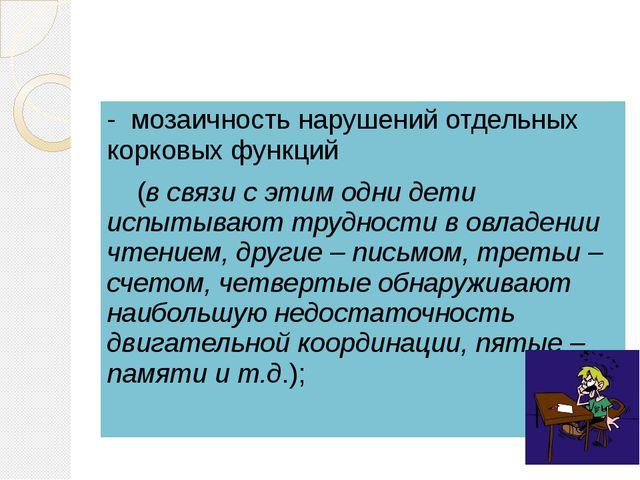 - мозаичность нарушений отдельных корковых функций (в связи с этим одни дети...