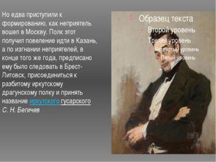 Но едва приступили к формированию, как неприятель вошел в Москву. Полк этот п