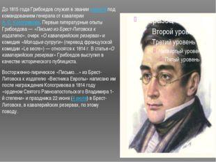 До 1815 года Грибоедов служил в званиикорнетапод командованием генерала от