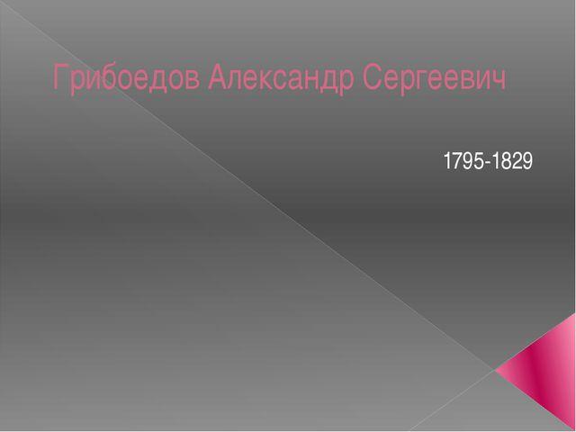 Грибоедов Александр Сергеевич 1795-1829