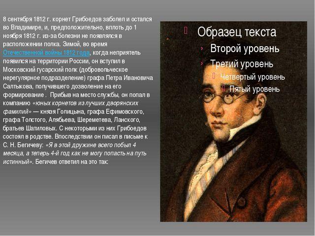 8 сентября 1812г. корнет Грибоедов заболел и остался во Владимире, и, предпо...