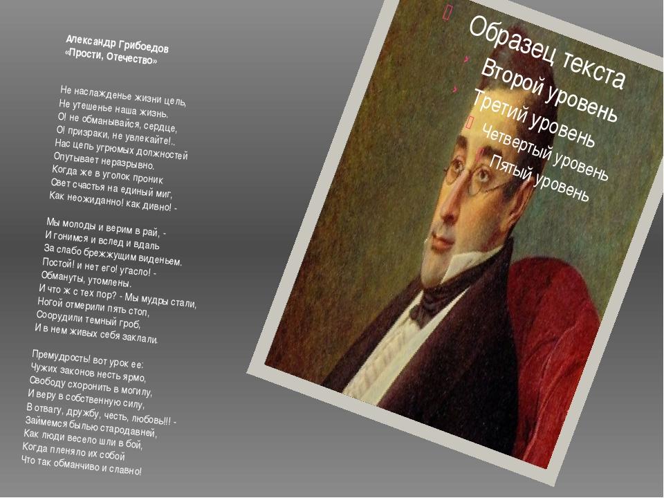 Александр Грибоедов «Прости, Отечество» Не наслажденье жизни цель, Не утеше...